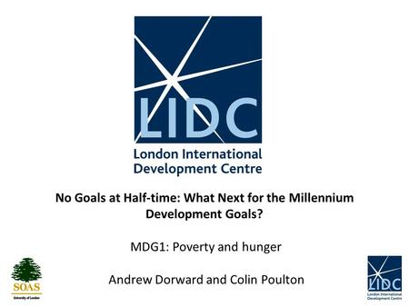 No Goals at Half-time: What Next for the Millennium Development Goals? MDG1: Poverty and hunger Andrew Dorward and Colin Poulton.