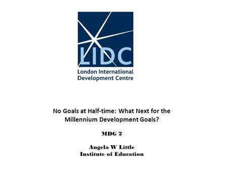 No Goals at Half-time: What Next for the Millennium Development Goals? MDG 2 Angela W Little Institute of Education.