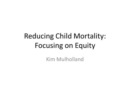 Reducing Child Mortality: Focusing on Equity Kim Mulholland.