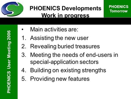 PHOENICS User Meeting 2006 PHOENICS Tomorrow PHOENICS Developments Work in progress Main activities are: 1.Assisting the new user 2.Revealing buried treasures.