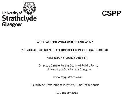 CSPP WHO PAYS FOR WHAT WHERE AND WHY? INDIVIDUAL EXPERIENCE OF CORRUPTION IN A GLOBAL CONTEXT PROFESSOR RICHAD ROSE FBA Director, Centre for the Study.