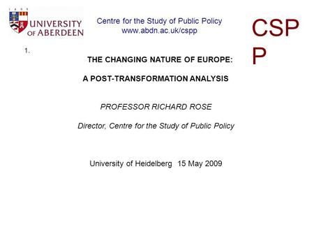 Centre for the Study of Public Policy www.abdn.ac.uk/cspp CSP P 1. THE CHANGING NATURE OF EUROPE: A POST-TRANSFORMATION ANALYSIS PROFESSOR RICHARD ROSE.