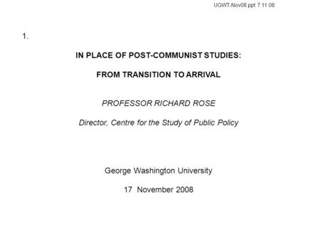1. IN PLACE OF POST-COMMUNIST STUDIES: FROM TRANSITION TO ARRIVAL PROFESSOR RICHARD ROSE Director, Centre for the Study of Public Policy George Washington.