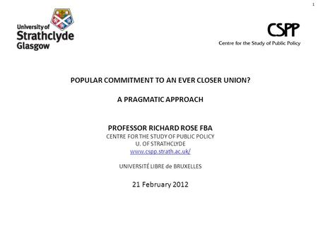 POPULAR COMMITMENT TO AN EVER CLOSER UNION? A PRAGMATIC APPROACH PROFESSOR RICHARD ROSE FBA CENTRE FOR THE STUDY OF PUBLIC POLICY U. OF STRATHCLYDE www.cspp.strath.ac.uk/