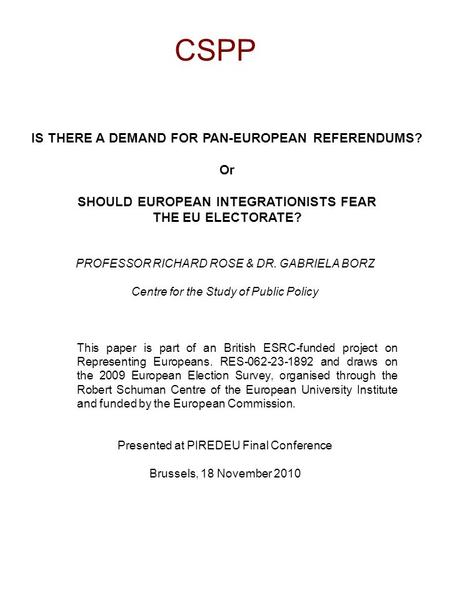 CSPP IS THERE A DEMAND FOR PAN-EUROPEAN REFERENDUMS? Or SHOULD EUROPEAN INTEGRATIONISTS FEAR THE EU ELECTORATE? PROFESSOR RICHARD ROSE & DR. GABRIELA BORZ.