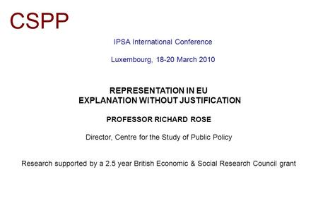 IPSA International Conference Luxembourg, 18-20 March 2010 CSPP REPRESENTATION IN EU EXPLANATION WITHOUT JUSTIFICATION PROFESSOR RICHARD ROSE Director,