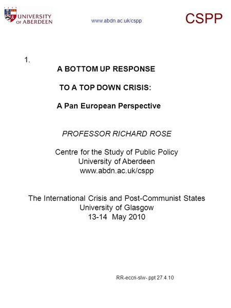 1. A BOTTOM UP RESPONSE TO A TOP DOWN CRISIS: A Pan European Perspective PROFESSOR RICHARD ROSE Centre for the Study of Public Policy University of Aberdeen.