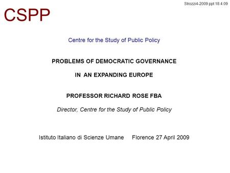 Centre for the Study of Public Policy CSPP PROBLEMS OF DEMOCRATIC GOVERNANCE IN AN EXPANDING EUROPE PROFESSOR RICHARD ROSE FBA Director, Centre for the.