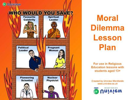 Moral Dilemma Lesson Plan For use in Religious Education lessons with students aged 13+ Created by Uniview Worldwide www.uniview.co.uk.