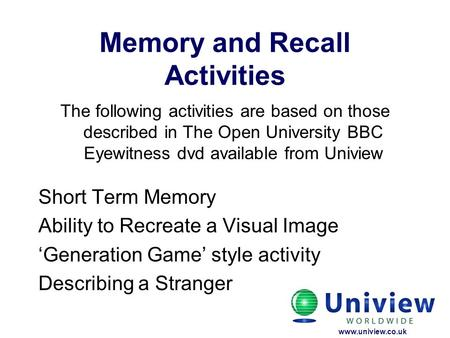 Memory and Recall Activities The following activities are based on those described in The Open University BBC Eyewitness dvd available from Uniview Short.