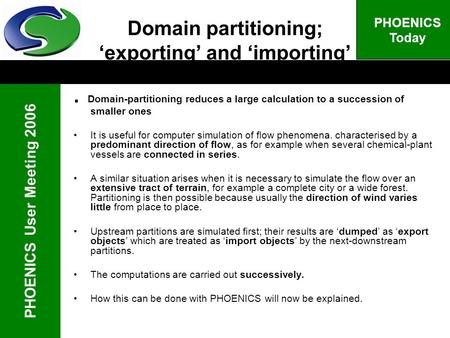 PHOENICS User Meeting 2006 PHOENICS Today Domain partitioning; exporting and importing. Domain-partitioning reduces a large calculation to a succession.
