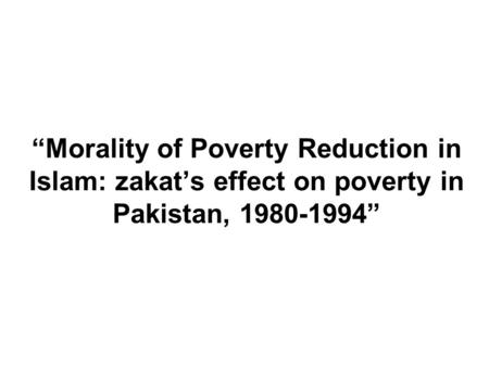 Morality of Poverty Reduction in Islam: zakats effect on poverty in Pakistan, 1980-1994.