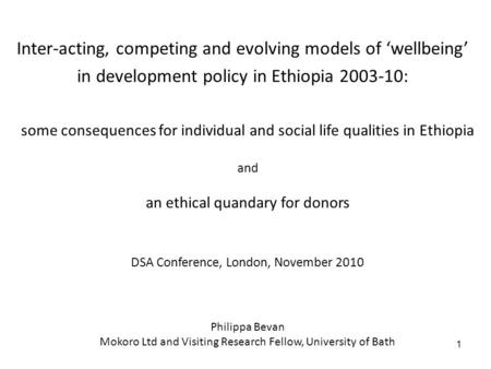 1 some consequences for individual and social life qualities in Ethiopia and an ethical quandary for donors DSA Conference, London, November 2010 Philippa.