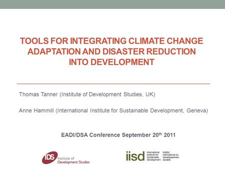 TOOLS FOR INTEGRATING CLIMATE CHANGE ADAPTATION AND DISASTER REDUCTION INTO DEVELOPMENT Thomas Tanner (Institute of Development Studies, UK) Anne Hammill.