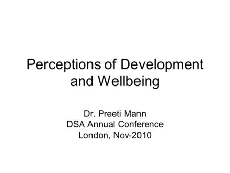 Perceptions of Development and Wellbeing Dr. Preeti Mann DSA Annual Conference London, Nov-2010.