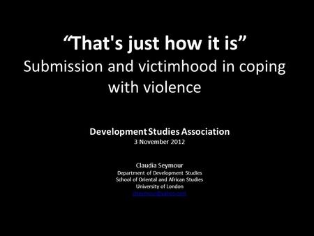 That's just how it is Submission and victimhood in coping with violence Development Studies Association 3 November 2012 Claudia Seymour Department of Development.