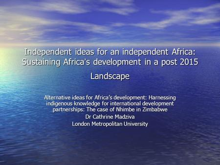 Independent ideas for an independent Africa: Sustaining Africa s development in a post 2015 Landscape Alternative ideas for Africas development: Harnessing.