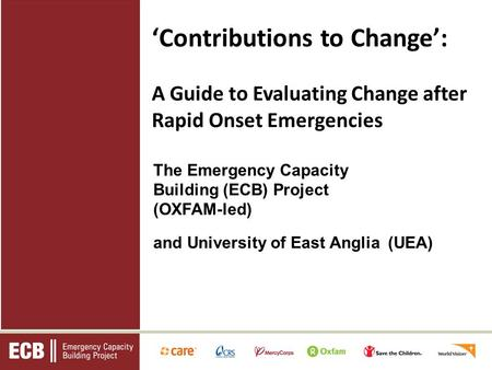 The Emergency Capacity Building (ECB) Project (OXFAM-led) and University of East Anglia (UEA) Contributions to Change: A Guide to Evaluating Change after.