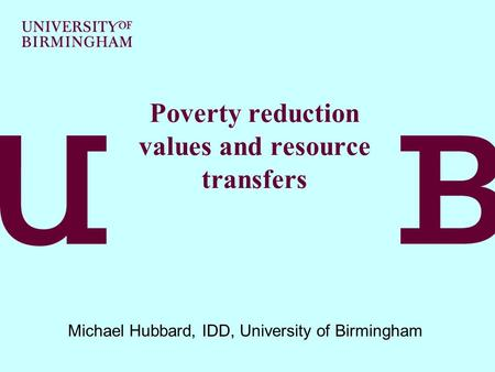 Poverty reduction values and resource transfers Michael Hubbard, IDD, University of Birmingham.