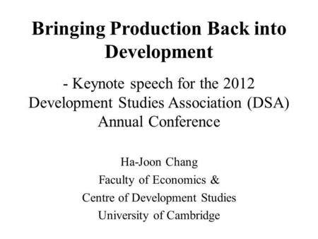 Bringing Production Back into Development - Keynote speech for the 2012 Development Studies Association (DSA) Annual Conference Ha-Joon Chang Faculty of.