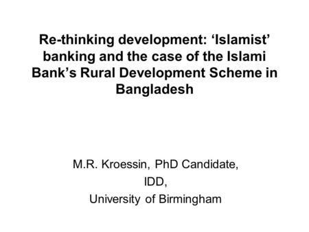 Re-thinking development: Islamist banking and the case of the Islami Banks Rural Development Scheme in Bangladesh M.R. Kroessin, PhD Candidate, IDD, University.
