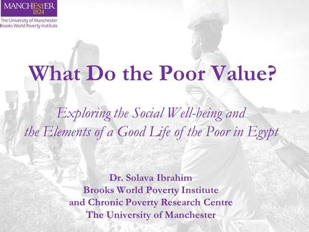 What Do the Poor Value? Exploring the Social Well-being and the Elements of a Good Life of the Poor in Egypt Dr. Solava Ibrahim Brooks World Poverty Institute.