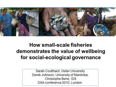 How small-scale fisheries demonstrates the value of wellbeing for social-ecological governance Sarah Coulthard, Ulster University Derek Johnson, University.