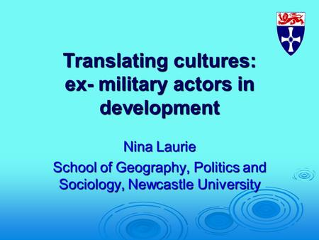 Translating cultures: ex- military actors in development Nina Laurie School of Geography, Politics and Sociology, Newcastle University.