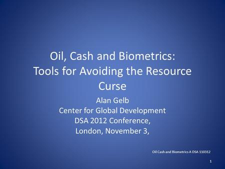 Oil, Cash and Biometrics: Tools for Avoiding the Resource Curse Alan Gelb Center for Global Development DSA 2012 Conference, London, November 3, Oil Cash.