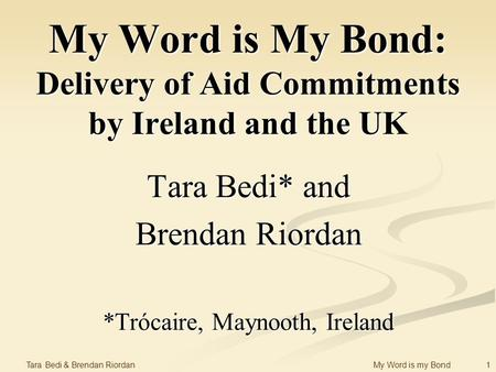 1 Tara Bedi & Brendan Riordan My Word is my Bond My Word is My Bond: Delivery of Aid Commitments by Ireland and the UK Tara Bedi* and Brendan Riordan *Trócaire,