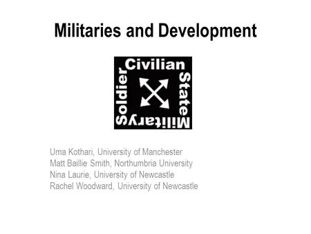 Militaries and Development Uma Kothari, University of Manchester Matt Baillie Smith, Northumbria University Nina Laurie, University of Newcastle Rachel.