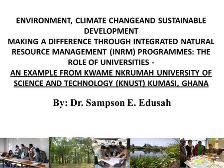 ENVIRONMENT, CLIMATE CHANGEAND SUSTAINABLE DEVELOPMENT MAKING A DIFFERENCE THROUGH INTEGRATED NATURAL RESOURCE MANAGEMENT (INRM) PROGRAMMES: THE ROLE OF.