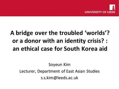 A bridge over the troubled worlds? or a donor with an identity crisis? : an ethical case for South Korea aid Soyeun Kim Lecturer, Department of East Asian.