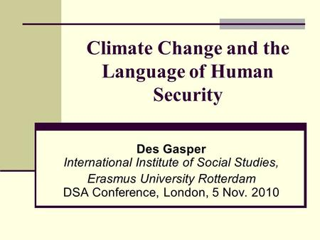 Climate Change and the Language of Human Security Des Gasper International Institute of Social Studies, Erasmus University Rotterdam DSA Conference, London,