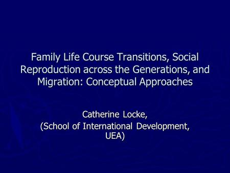 Family Life Course Transitions, Social Reproduction across the Generations, and Migration: Conceptual Approaches Catherine Locke, (School of International.