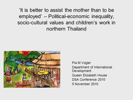 It is better to assist the mother than to be employed – Political-economic inequality, socio-cultural values and childrens work in northern Thailand Pia.