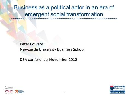 Business as a political actor in an era of emergent social transformation 1 Peter Edward, Newcastle University Business School DSA conference, November.
