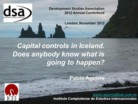 Development Studies Association 2012 Annual Conference London, November 2012 Capital controls in Iceland. Does anybody know what is going to happen? Pablo.
