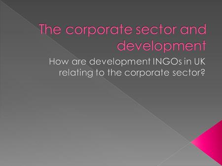 To promote questions and discussions about the many different influences and involvement of the corporate sector in UK development work To explore how.