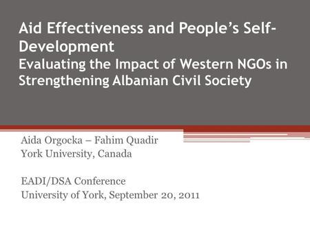 Aid Effectiveness and Peoples Self- Development Evaluating the Impact of Western NGOs in Strengthening Albanian Civil Society Aida Orgocka – Fahim Quadir.