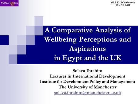 DSA 2012 Conference Nov 3 rd, 2012 A Comparative Analysis of Wellbeing Perceptions and Aspirations in Egypt and the UK Solava Ibrahim Lecturer in International.
