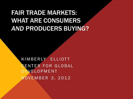 FAIR TRADE MARKETS: WHAT ARE CONSUMERS AND PRODUCERS BUYING? KIMBERLY ELLIOTT CENTER FOR GLOBAL DEVELOPMENT NOVEMBER 3, 2012.