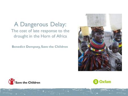 A Dangerous Delay: The cost of late response to the drought in the Horn of Africa Benedict Dempsey, Save the Children.