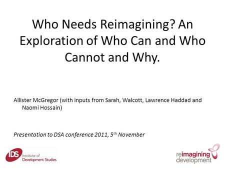 Who Needs Reimagining? An Exploration of Who Can and Who Cannot and Why. Allister McGregor (with inputs from Sarah, Walcott, Lawrence Haddad and Naomi.