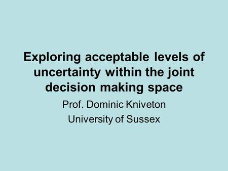 Exploring acceptable levels of uncertainty within the joint decision making space Prof. Dominic Kniveton University of Sussex.