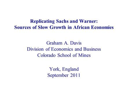 Replicating Sachs and Warner: Sources of Slow Growth in African Economies Graham A. Davis Division of Economics and Business Colorado School of Mines York,