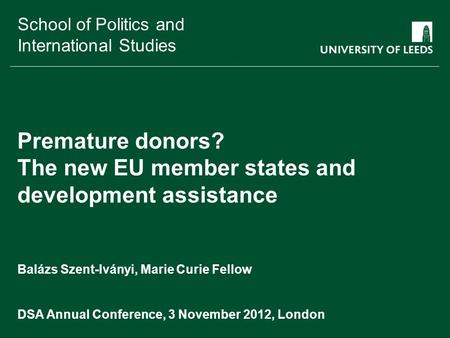 School of something FACULTY OF OTHER School of Politics and International Studies Premature donors? The new EU member states and development assistance.