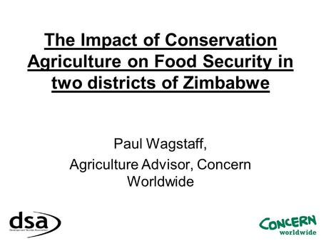 The Impact of Conservation Agriculture on Food Security in two districts of Zimbabwe Paul Wagstaff, Agriculture Advisor, Concern Worldwide.