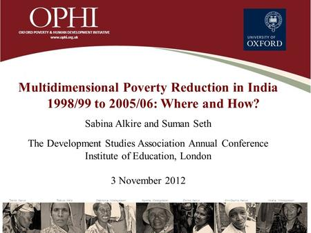 Multidimensional Poverty Reduction in India 1998/99 to 2005/06: Where and How? Sabina Alkire and Suman Seth The Development Studies Association Annual.