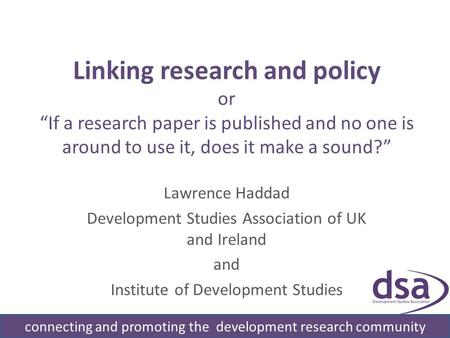 Linking research and policy or If a research paper is published and no one is around to use it, does it make a sound? Lawrence Haddad Development Studies.